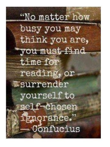 """No matter how busy you may think you are, you must find time for reading or surrender yourself to self-chosen ignorance."" ~ Confucius"