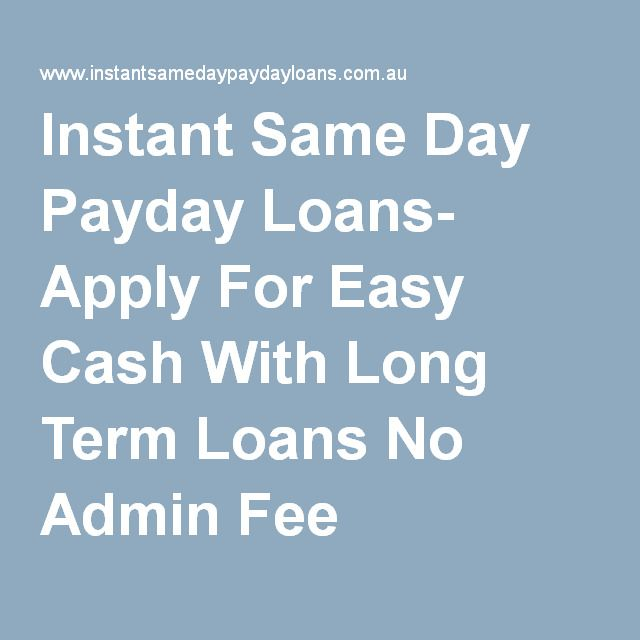 Instant Same Day Payday Loans- Apply For Easy Cash With Long Term Loans No Admin Fee