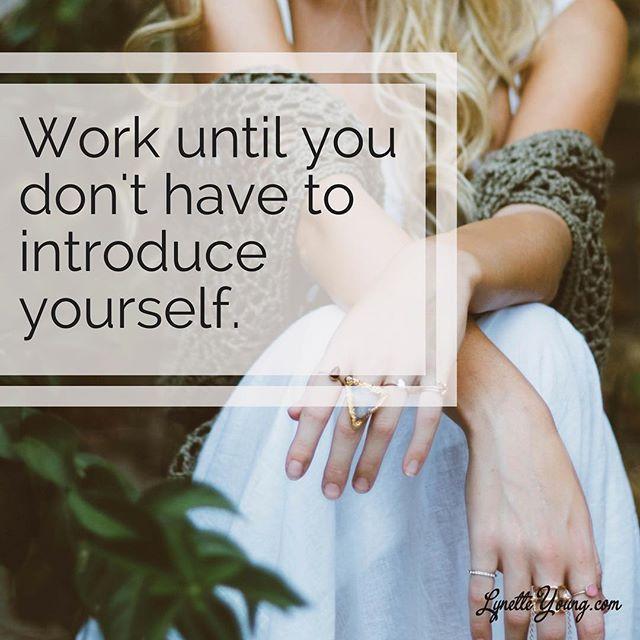 Work until you don't have to introduce yourself.  Cher. Madonna. Adele. Celine. Beyoncé. Iman. Pink. Shakira. Rihanna. Oprah. Jewel. Wynonna. Selena.  YOU.  #motivation #motivational #motivationforlife #motivationalquotes #BizFamBiz #FamBizBalance