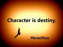 Character is destiny. _ Heraclitus