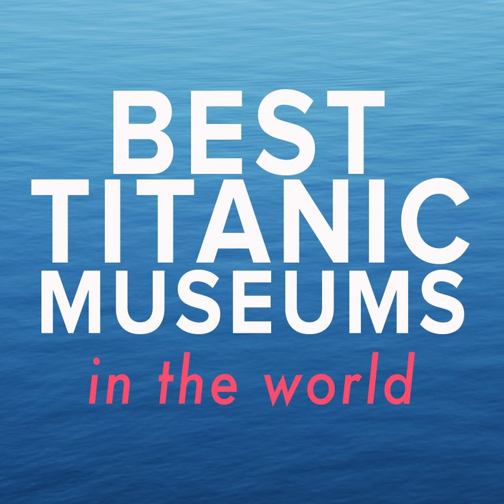 The best Titanic museums in the world! We want to visit them all!!