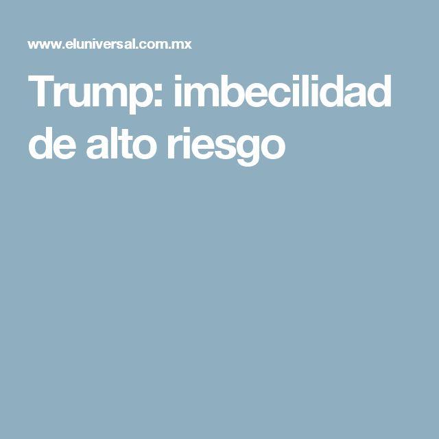 Trump: imbecilidad de alto riesgo