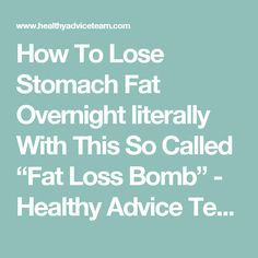 """How To Lose Stomach Fat Overnight literally With This So Called """"Fat Loss Bomb"""" - Healthy Advice Team"""