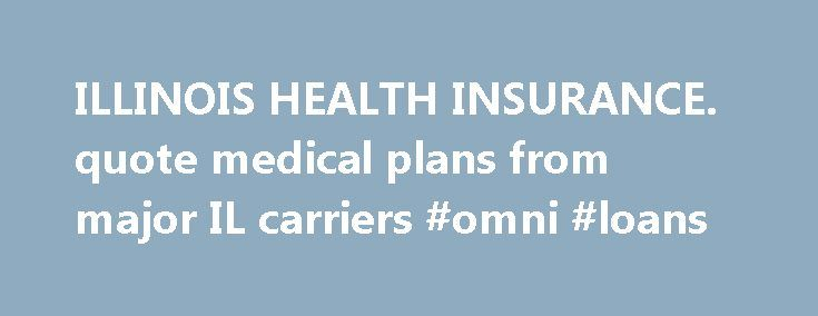 ILLINOIS HEALTH INSURANCE. quote medical plans from major IL carriers #omni #loans http://nef2.com/illinois-health-insurance-quote-medical-plans-from-major-il-carriers-omni-loans/  #health insurance illinois # Recent Updates for Illinois health insurance IllinoisPlans.com is a leading resource in Illinois for small businesses, individuals families, and seniors to learn about, compare and buy Illinois health insurance. Purchasing Illinois health insurance presents many options. The strongest…