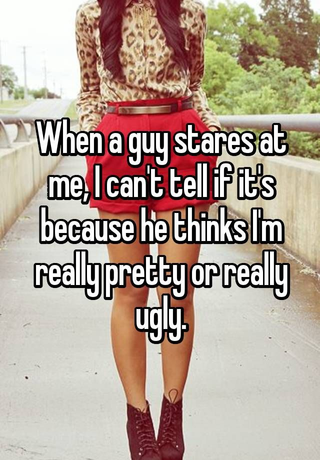 When a guy stares at me, I can't tell if it's because he thinks I'm really pretty or really ugly.