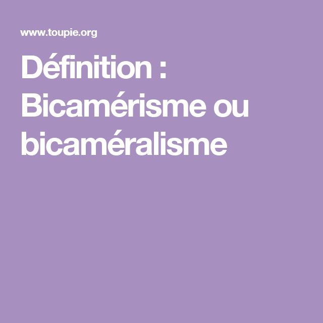 Définition : Bicamérisme ou bicaméralisme