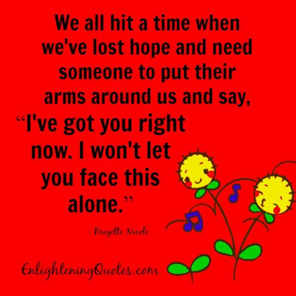 """We all hit a #time when we've lost #hope and need someone to put their #arms around us and say, """"I've got you right now. I won't let you #face this #alone."""