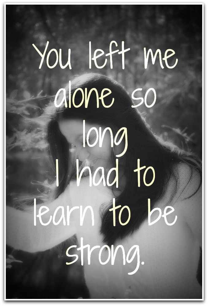 You Left Me Alone So Long I Had To Learn To Be Strong Quote My