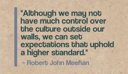 """Although we may not have much control over the culture outside our walls, we can set expectations that uphold a higher standard."" Robert John Meehan"