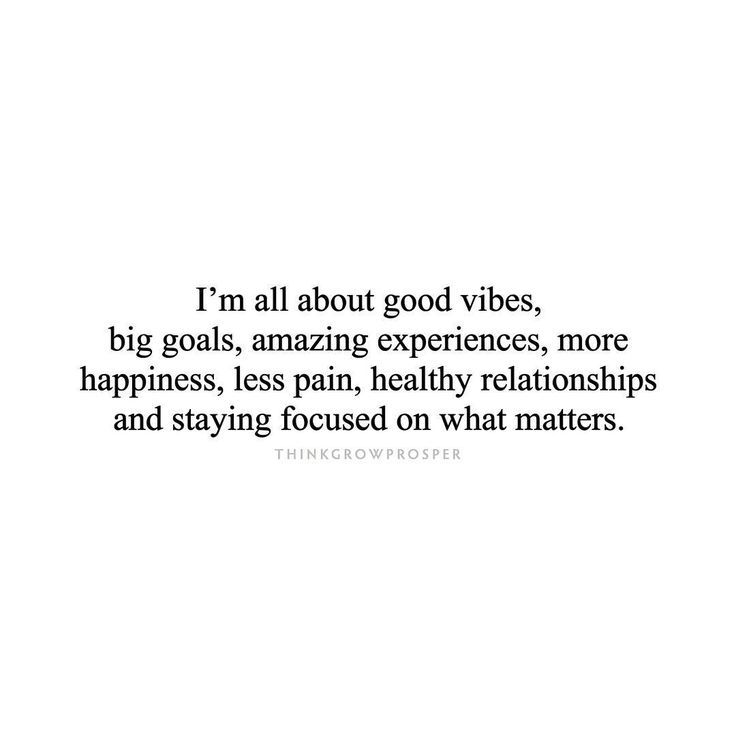 Big goals, amazing experiences, more happiness, less pain, healthy relationships, stay focused on what matters
