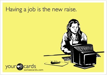 [Having a job is the new raise.]...    This is real