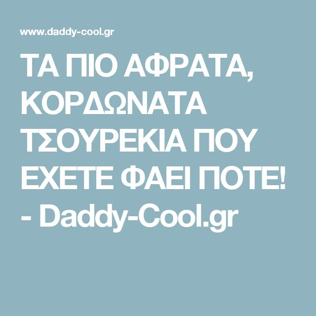 ΤΑ ΠΙΟ ΑΦΡΑΤΑ, ΚΟΡΔΩΝΑΤΑ ΤΣΟΥΡΕΚΙΑ ΠΟΥ ΕΧΕΤΕ ΦΑΕΙ ΠΟΤΕ! - Daddy-Cool.gr