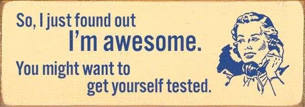 So, I just found out I'm awesome. You might want to get yourself tested.