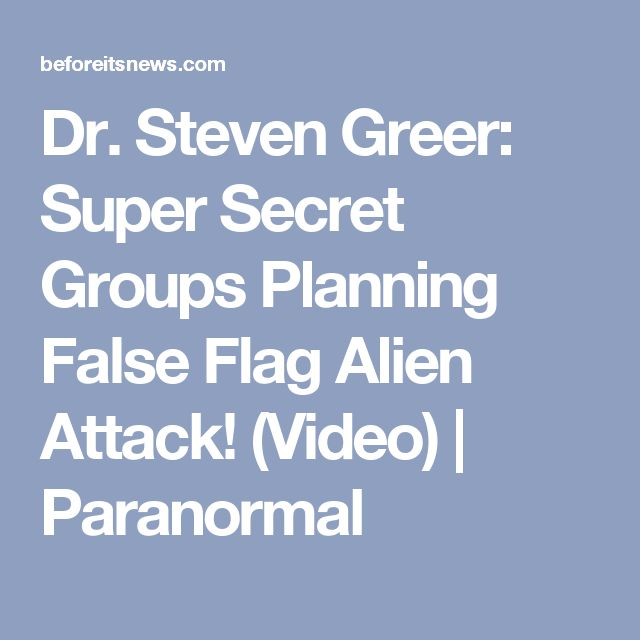 Dr. Steven Greer: Super Secret Groups Planning False Flag Alien Attack! (Video) | Paranormal