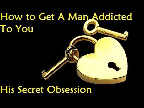 How to Get A Man Addicted To You - His Secret Obsession