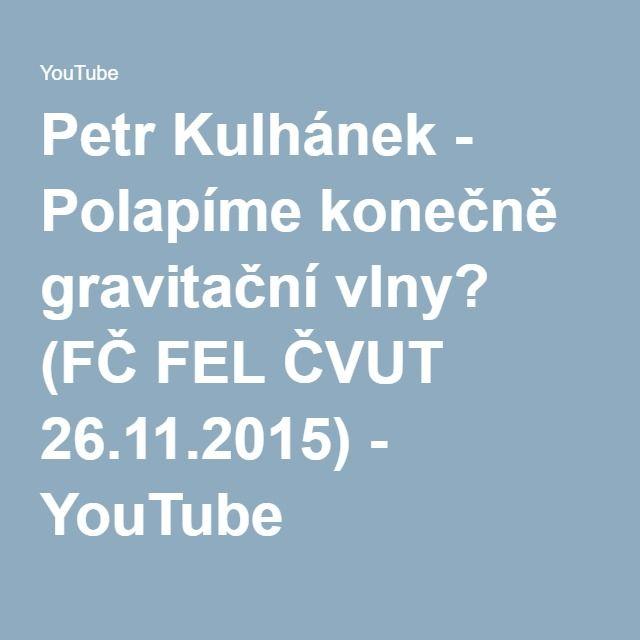 Petr Kulhánek - Polapíme konečně gravitační vlny? (FČ FEL ČVUT 26.11.2015) - YouTube
