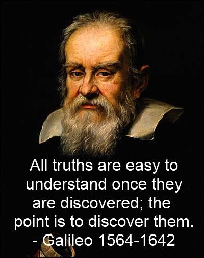Galileo Galilei...All truths are easy to understand once they are discovered; the point is to discover them.