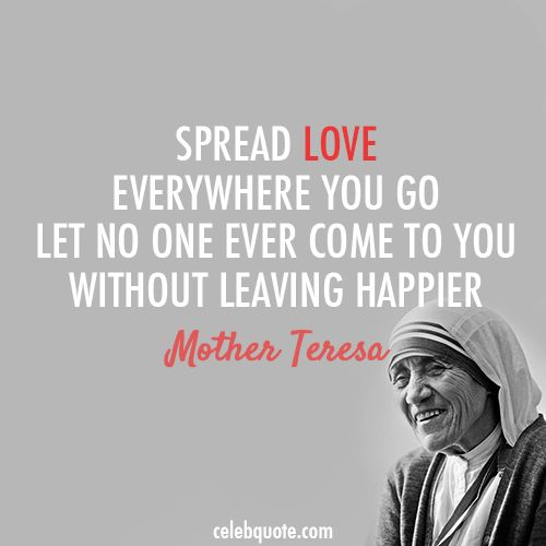 """""""spread love everywhere you go. let no one ever come to you without leaving happier."""""""