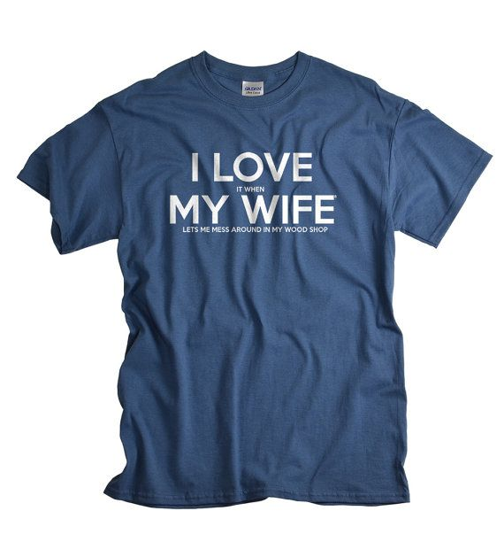 Great Gifts For My Wife Part - 35: Carpenter Gift Woodworker Shirt I LOVE It When MY Wife® Brand Tee Wood  Worker Gift