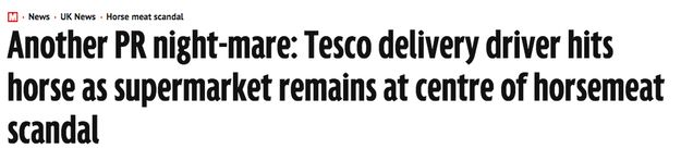That time at the height of the horse-meat scandal when a Tesco delivery van hit a horse (which was later put down).