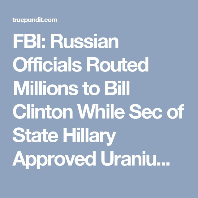 FBI: Russian Officials Routed Millions to Bill Clinton While Sec of State Hillary Approved Uranium Sale to Moscow   True Pundit