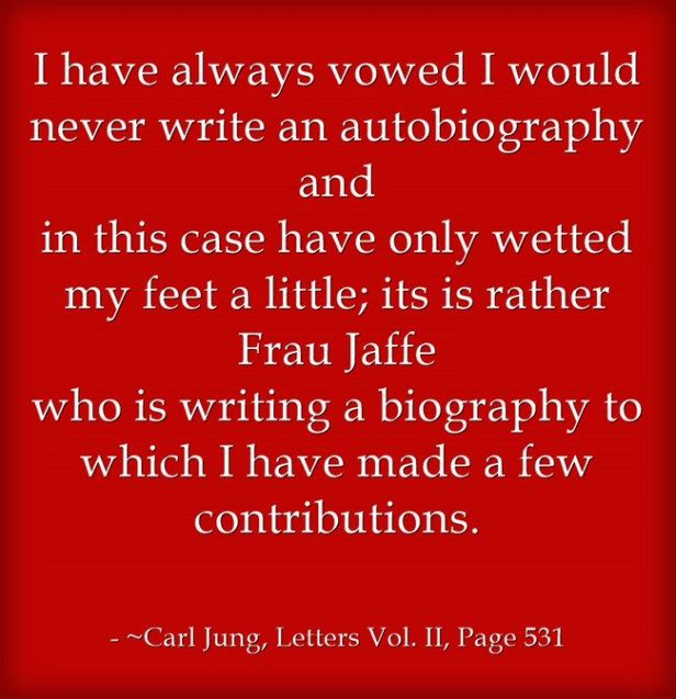 I have always vowed I would never write an autobiography and in this case have only wetted my feet a little; it is rather Frau Jaffe who is writing a biography to which I have made a few contributions. ~Carl Jung, Letters Vol. II, Page 531