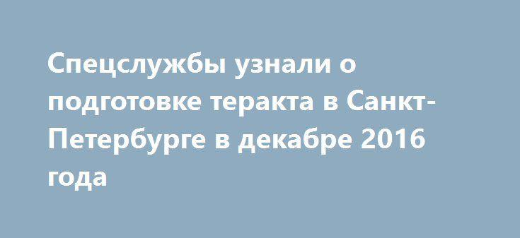 Спецслужбы узнали о подготовке теракта в Санкт-Петербурге в декабре 2016 года http://oane.ws/2017/04/04/specsluzhby-uznali-o-podgotovke-terakta-v-sankt-peterburge-v-dekabre-2016-goda.html  По данным телеканала Life, в правоохранительные органы первая информация о подготовке теракта в метро Санкт-Петербурга поступила в декабре 2016 года. Также в конце прошлого года сообщалось, что взрывы готовятся в общественных местах Волгограда.