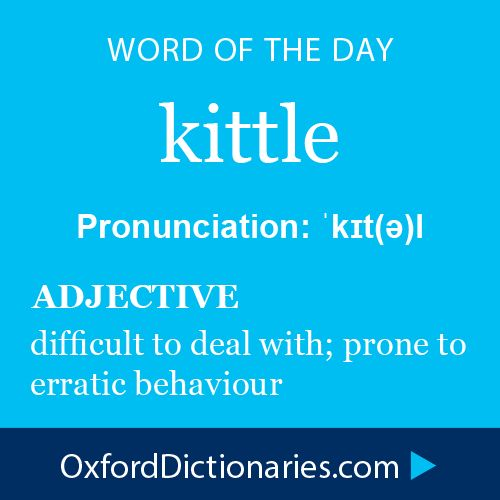 kittle (adjective): difficult to deal with; prone to erratic behavior. Word of the Day for 2 January 2015 #WOTD #WordoftheDay #kittle