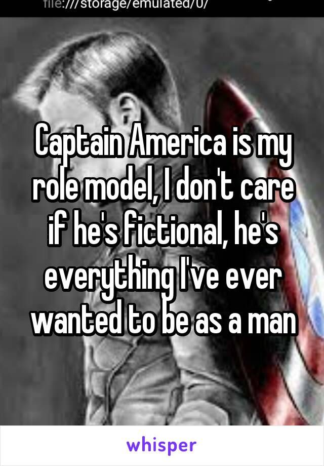 Captain America is my role model, I don't care if he's fictional, he's everything I've ever wanted to be as a man