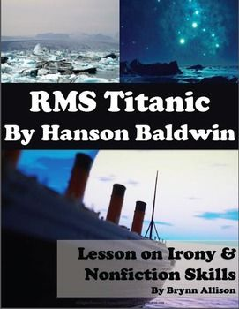 """This two weeklong lesson on """"RMS Titanic"""" by Hanson Baldwin focuses on irony and nonfiction skills including irony, verbal irony, situational irony, dramatic irony, primary and secondary sources, objective and subjective writing. Included: vocabulary, Titanic passenger & crew boarding passes, note taking PowerPoint, text-based assessments, travel brochure project, and more."""