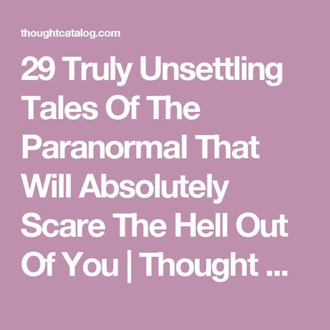 29 Truly Unsettling Tales Of The Paranormal That Will Absolutely Scare The Hell Out Of You | Thought Catalog
