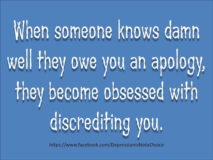 When someone knows damn well they owe you an apology, they become obsessed with discrediting you.