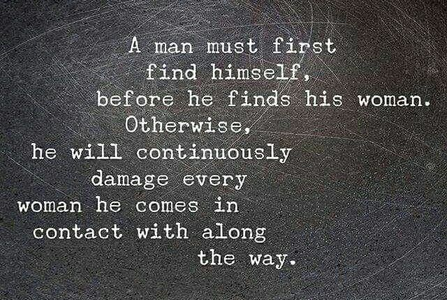 A man must first find himself,  before he finds his woman. Otherwise,  he will continuously damage every woman he comes in contact with along the way. { A }