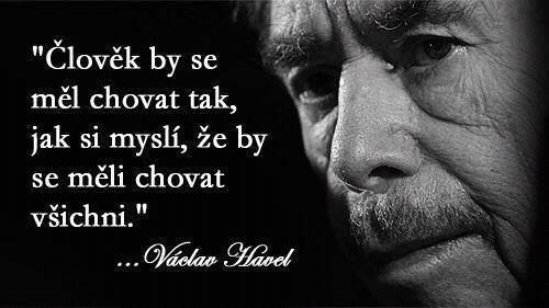 """""""Člověk by se měl chovat tak, jak si myslí, že by se měli chovat všichni."""" - Václav Havel"""