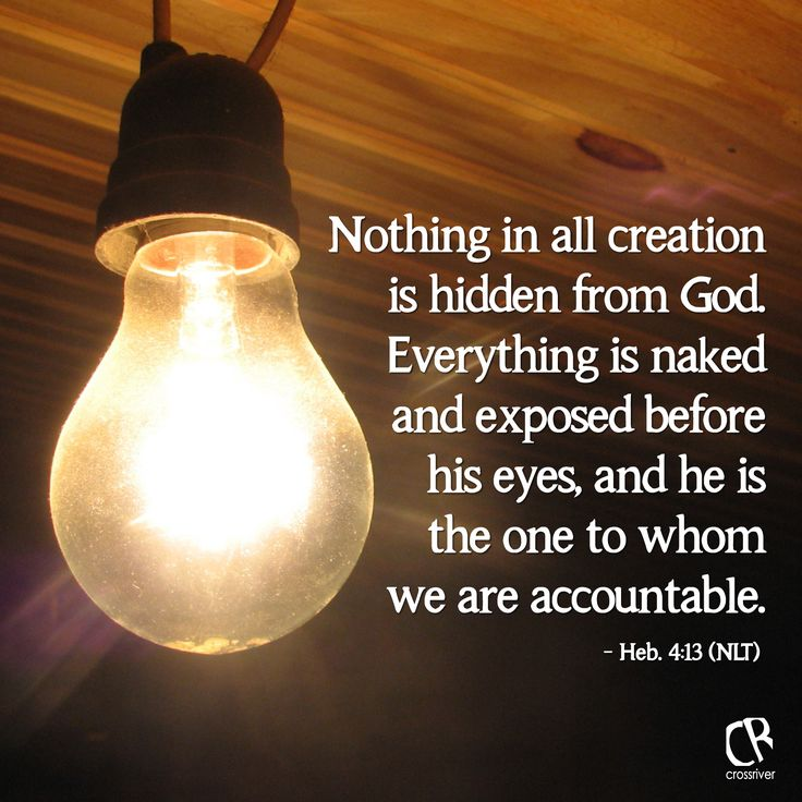 Nothing in all creation is hidden from God. Everything is naked and exposed before his eyes, and he is the one to whom we are accountable. - Heb. 4:13