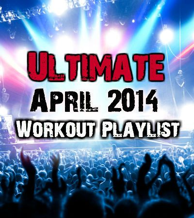 Workout playlist for april 2014. Best pop songs to workout to.