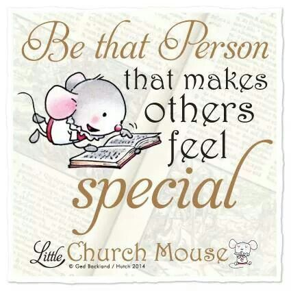 Be that Person that makes others feel special ~ Little Church Mouse