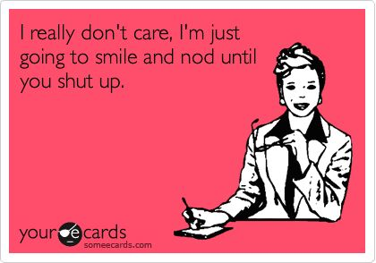 I really don't care, I'm just going to smile and nod until you shut up.