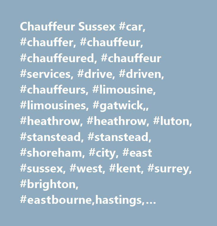 Chauffeur Sussex #car, #chauffer, #chauffeur, #chauffeured, #chauffeur #services, #drive, #driven, #chauffeurs, #limousine, #limousines, #gatwick,, #heathrow, #heathrow, #luton, #stanstead, #stanstead, #shoreham, #city, #east #sussex, #west, #kent, #surrey, #brighton, #eastbourne,hastings, #lewes, #burgess, #haywards #heath, #east #grinstead, #tunbridge #wells, #worthing, #wedding #cars, #chauffeur, #car #hire, #glyndebourne, #glyndebourne #opera, #proms #night, #corporate #events, #sporting…