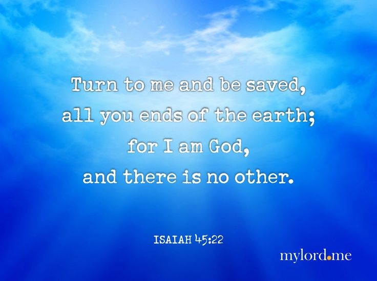 Turn to me and be saved,all you ends of the earth;for I am God, and there is no other.