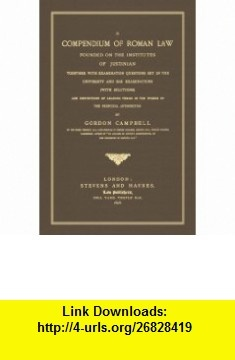 A Compendium of Roman Law Founded on the Institutes of Justinian, Together With Examination Questions Set in the University and Bar Examinations (With ... in the Words of the Principal Authorities (9781584777564) Gordon Campbell , ISBN-10: 1584777567  , ISBN-13: 978-1584777564 ,  , tutorials , pdf , ebook , torrent , downloads , rapidshare , filesonic , hotfile , megaupload , fileserve
