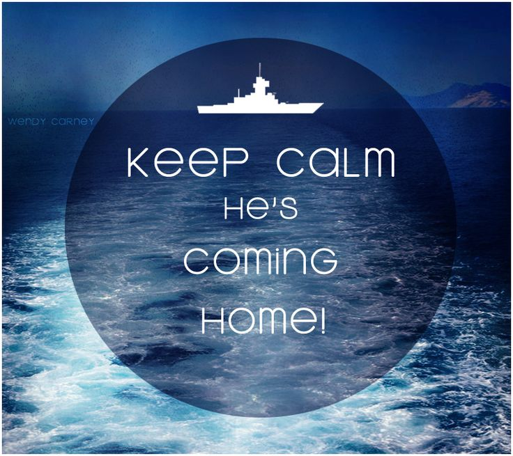 Keep Calm He's Coming Home! US Navy Wife :) Never know when, but he will!