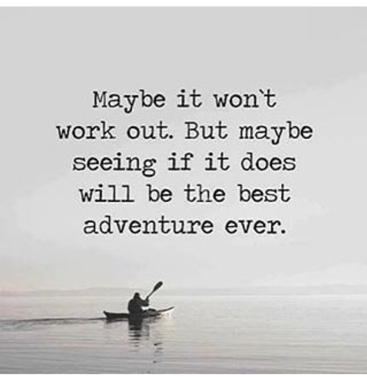 Maybe it won't work out but maybe seeing if it does will be the best adventure ever.