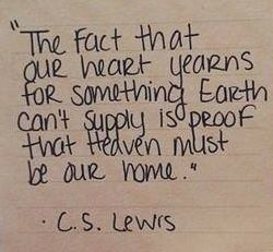 The fact that our heart yearns for something Earth can't supply is proof that Heaven must be our home. - C.S. Lewis