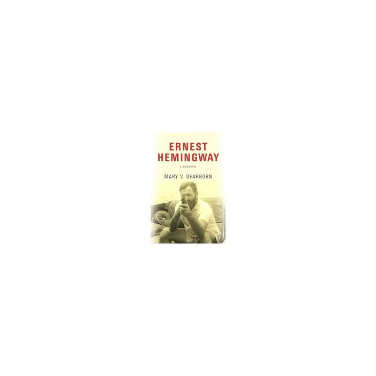 Ernest Hemingway : A Biography (Hardcover) (Mary V. Dearborn)