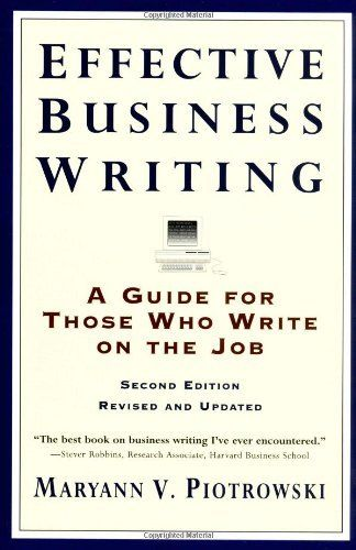 Effective Business Writing: A Guide For Those Who Write on the Job (2nd Edition Revised and Updated) by Maryann V. Piotrowski. $9.02. Publication: March 27, 1996. Publisher: Collins Reference; 2nd Revised edition (March 27, 1996). Author: Maryann V. Piotrowski
