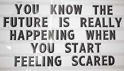 You know the future is really happening when you start feeling scared.  #quote #inspiration