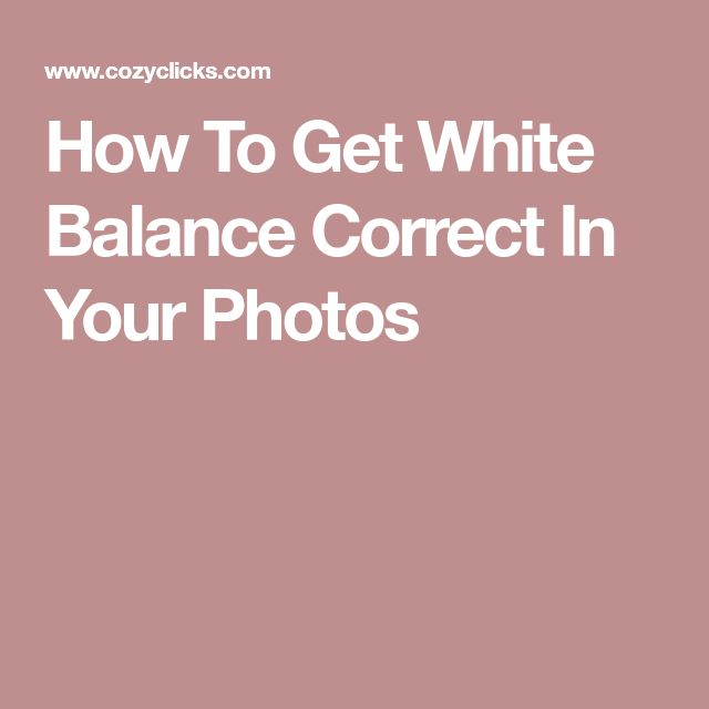 How To Get White Balance Correct In Your Photos