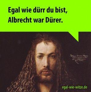 Egal wie dürr du bist, Albrecht war Dürer.