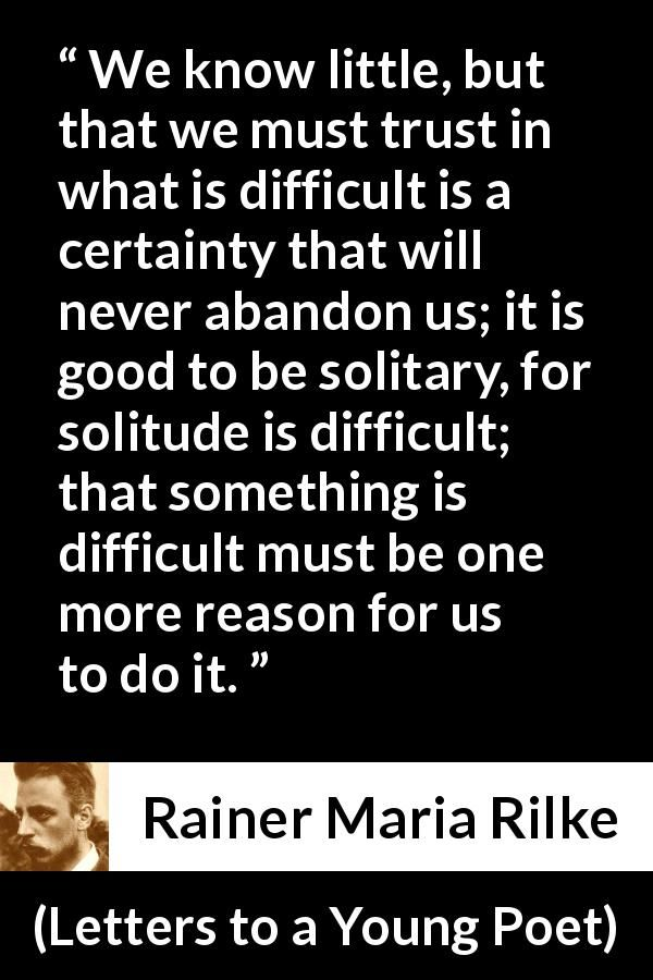 Rainer Maria Rilke - Letters to a Young Poet - We know little, but that we must trust in what is difficult is a certainty that will never abandon us; ...